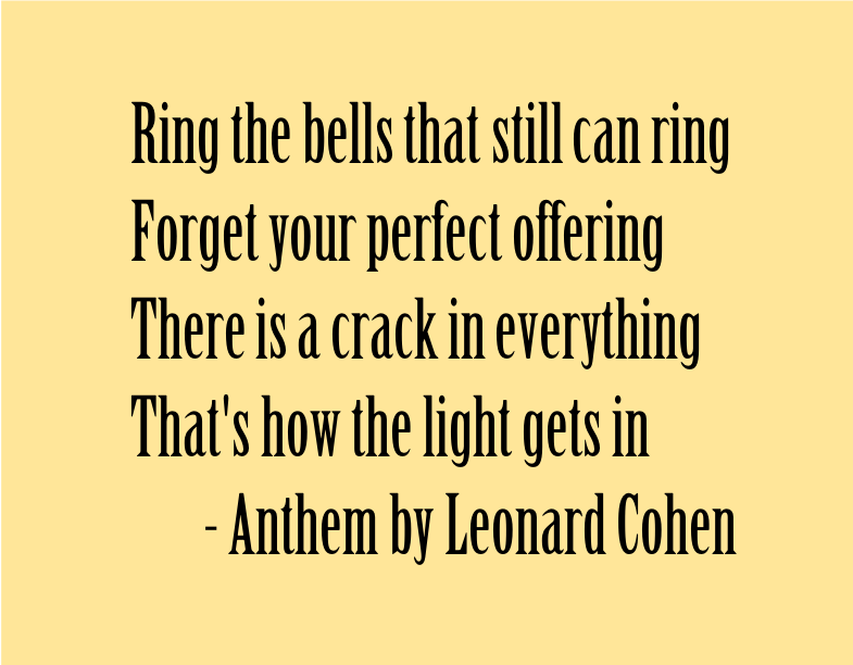 Ring the bells that still can ring, Forget your perfect offering, There is a crack in everything, That's how the light gets in. Anthem by Leonard Cohen
